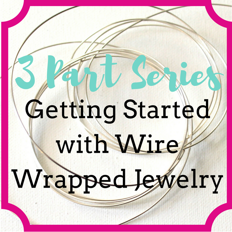3 Part Series: Getting Started with Wire Wrapped Jewelry